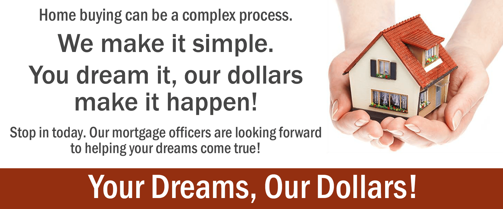 Home buying can be a complex process. We make it simple. You dream it, our dollars make it happen! Stop in today. Our mortgage officers are looking forward to helping your dreams come true!